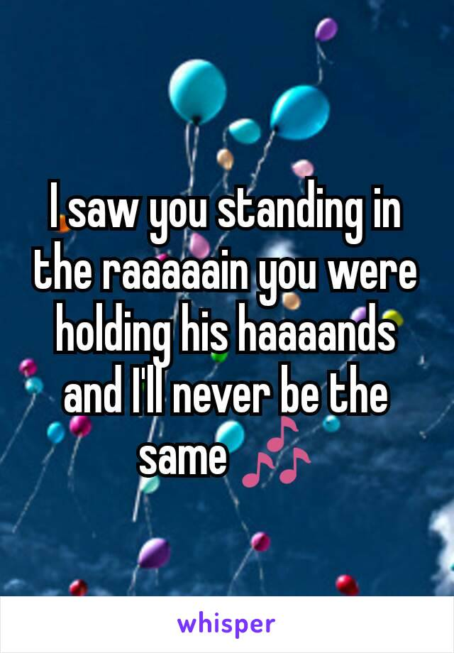 I saw you standing in the raaaaain you were holding his haaaands and I'll never be the same 🎶
