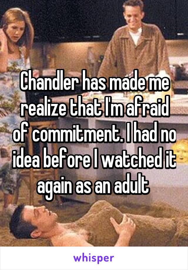 Chandler has made me realize that I'm afraid of commitment. I had no idea before I watched it again as an adult