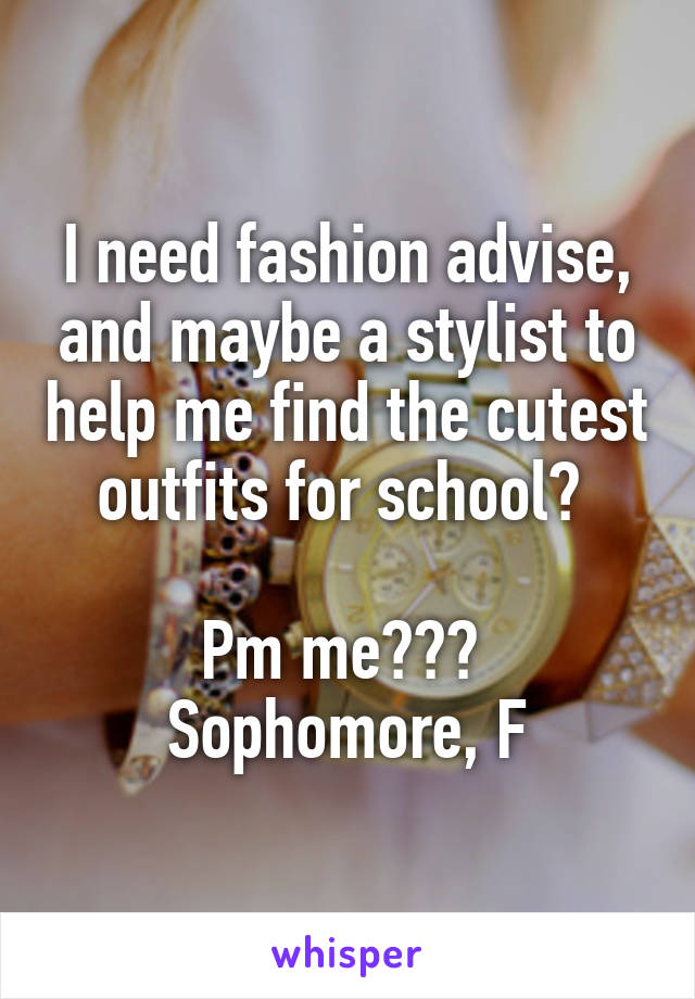 I need fashion advise, and maybe a stylist to help me find the cutest outfits for school?   Pm me???  Sophomore, F