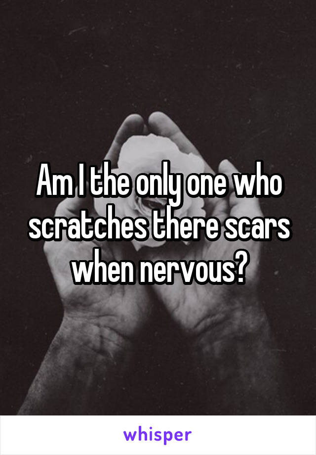 Am I the only one who scratches there scars when nervous?
