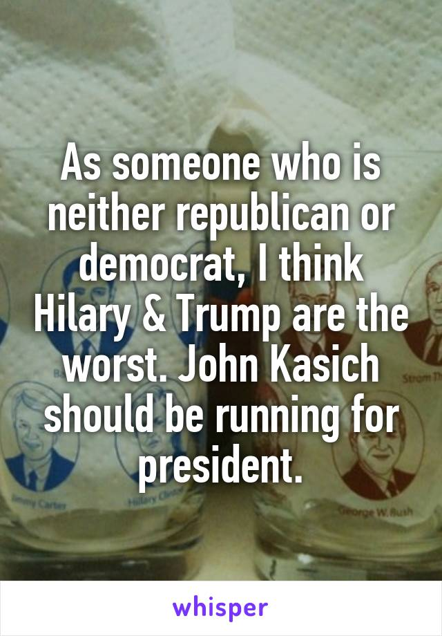 As someone who is neither republican or democrat, I think Hilary & Trump are the worst. John Kasich should be running for president.