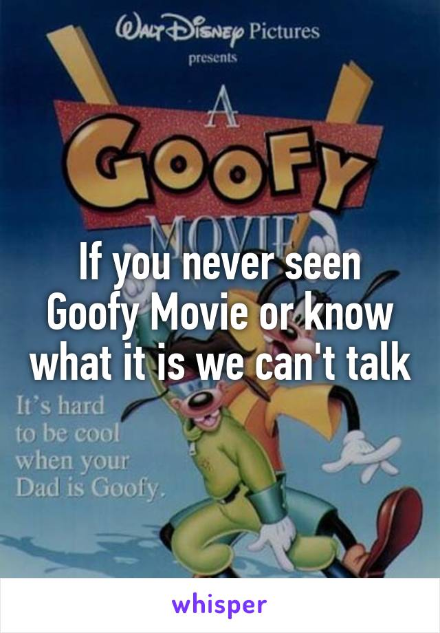 If you never seen Goofy Movie or know what it is we can't talk