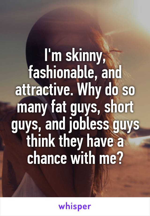 I'm skinny, fashionable, and attractive. Why do so many fat guys, short guys, and jobless guys think they have a chance with me?