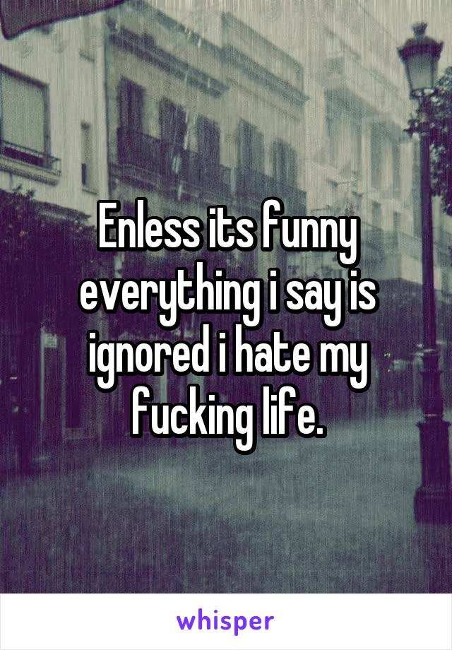 Enless its funny everything i say is ignored i hate my fucking life.