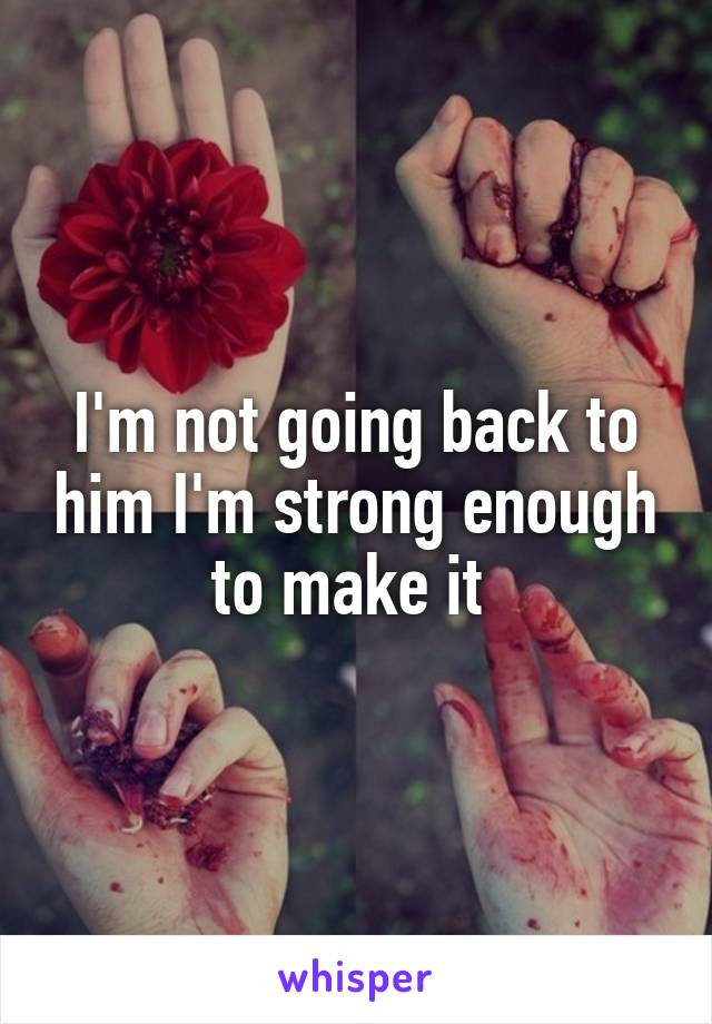 I'm not going back to him I'm strong enough to make it
