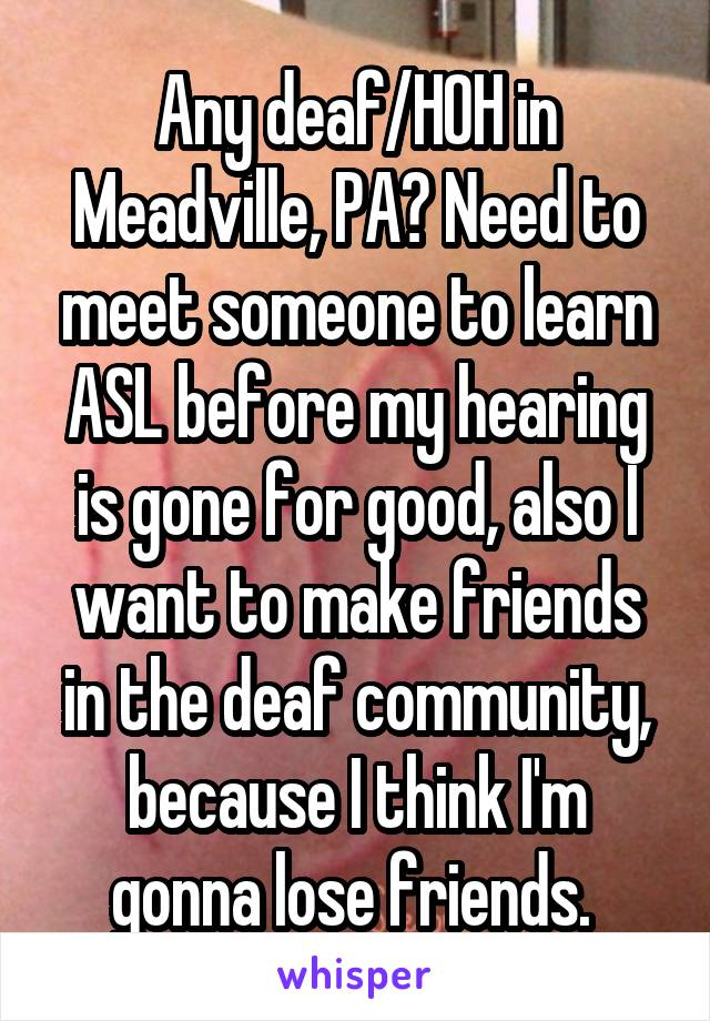 Any deaf/HOH in Meadville, PA? Need to meet someone to learn ASL before my hearing is gone for good, also I want to make friends in the deaf community, because I think I'm gonna lose friends.