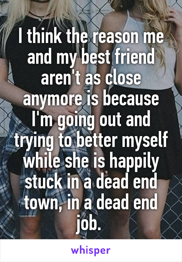 I think the reason me and my best friend aren't as close anymore is because I'm going out and trying to better myself while she is happily stuck in a dead end town, in a dead end job.