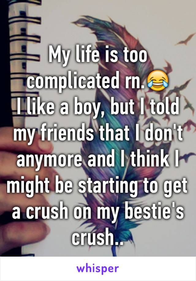 My life is too complicated rn.😂 I like a boy, but I told my friends that I don't anymore and I think I might be starting to get a crush on my bestie's crush..