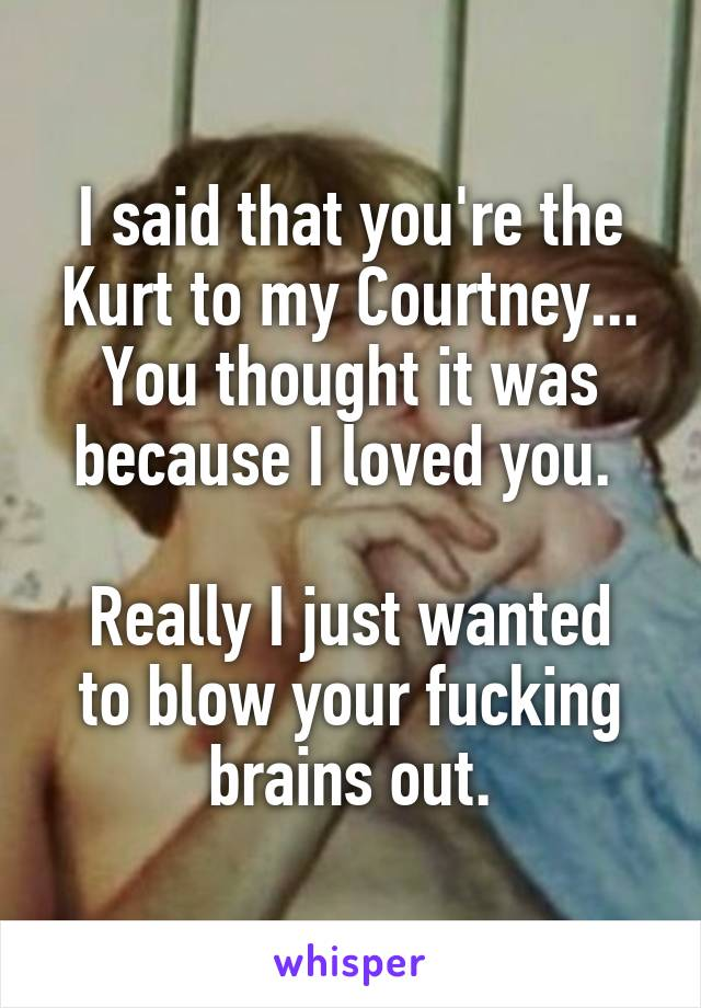 I said that you're the Kurt to my Courtney... You thought it was because I loved you.   Really I just wanted to blow your fucking brains out.