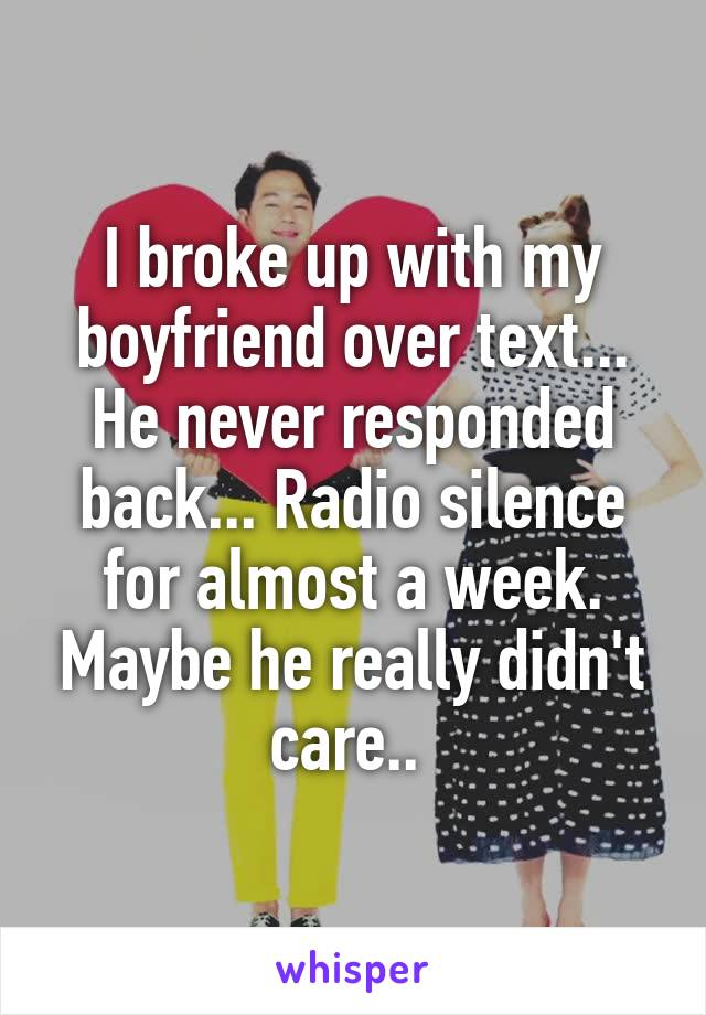 I broke up with my boyfriend over text... He never responded back... Radio silence for almost a week. Maybe he really didn't care..