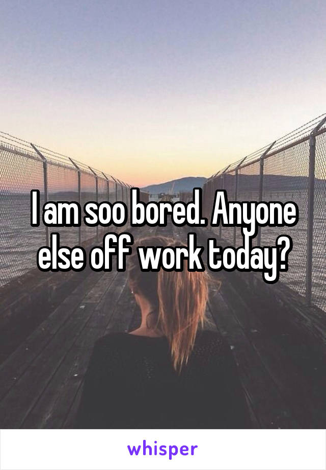 I am soo bored. Anyone else off work today?