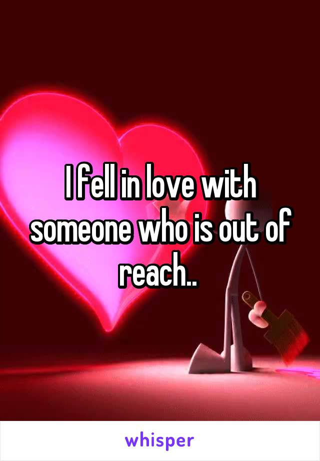 I fell in love with someone who is out of reach..