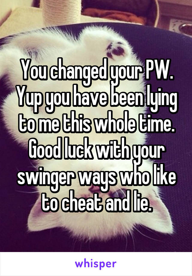 You changed your PW. Yup you have been lying to me this whole time. Good luck with your swinger ways who like to cheat and lie.