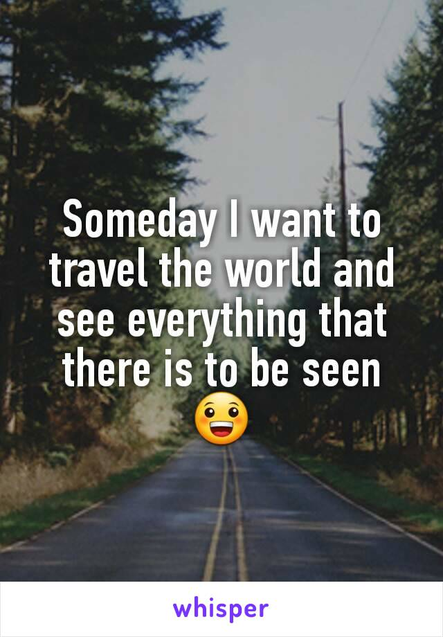 Someday I want to travel the world and see everything that there is to be seen 😀
