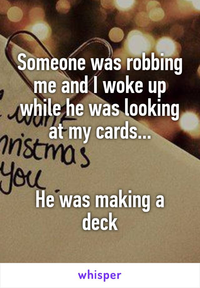 Someone was robbing me and I woke up while he was looking at my cards...   He was making a deck