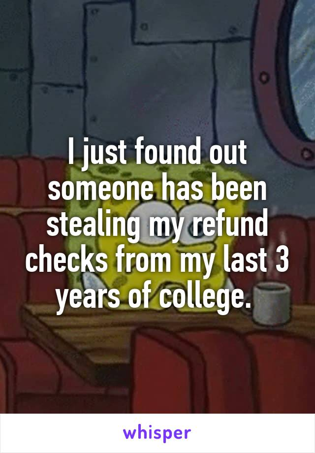 I just found out someone has been stealing my refund checks from my last 3 years of college.