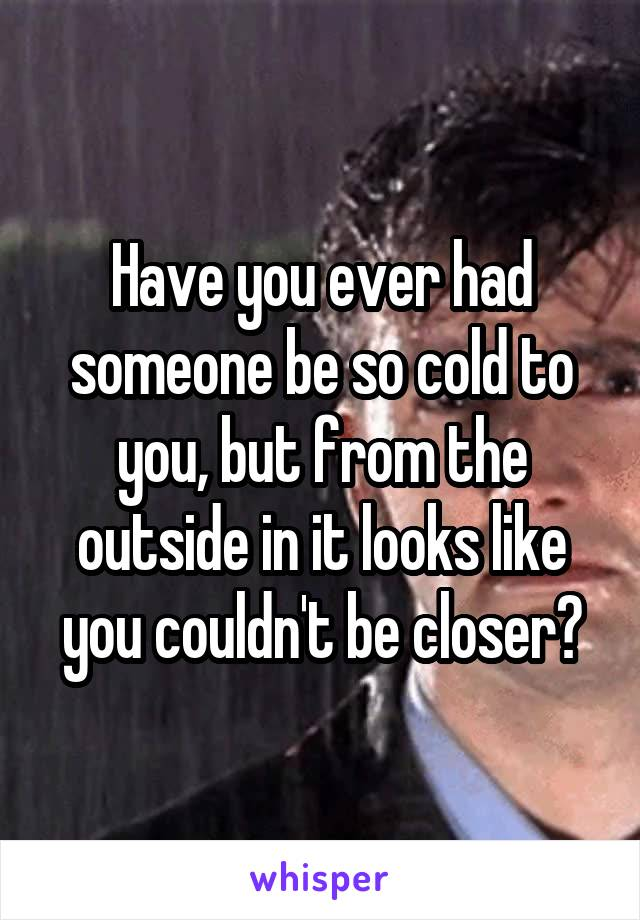 Have you ever had someone be so cold to you, but from the outside in it looks like you couldn't be closer?