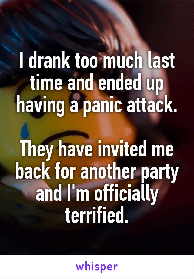 I drank too much last time and ended up having a panic attack.  They have invited me back for another party and I'm officially terrified.