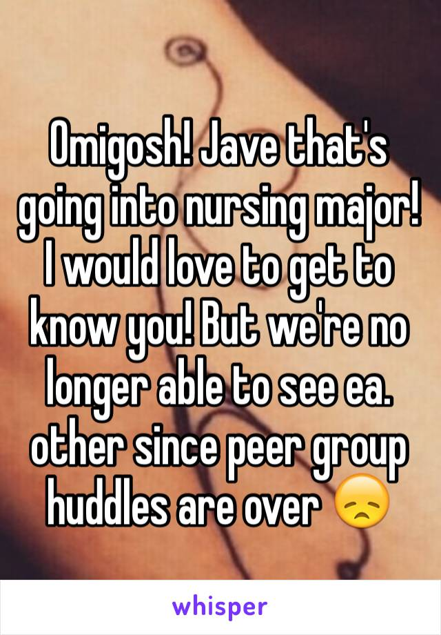 Omigosh! Jave that's going into nursing major!  I would love to get to know you! But we're no longer able to see ea. other since peer group huddles are over 😞
