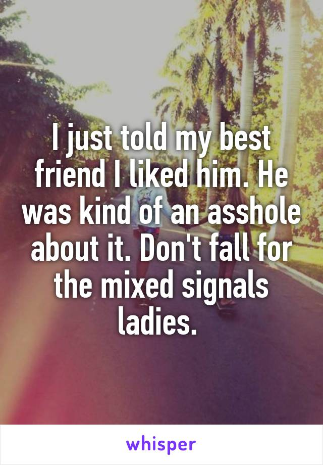 I just told my best friend I liked him. He was kind of an asshole about it. Don't fall for the mixed signals ladies.
