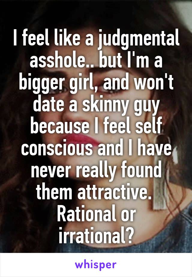 I feel like a judgmental asshole.. but I'm a bigger girl, and won't date a skinny guy because I feel self conscious and I have never really found them attractive.  Rational or irrational?