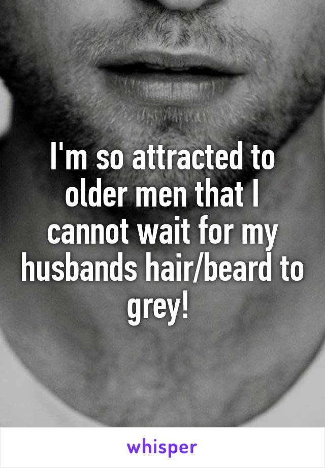I'm so attracted to older men that I cannot wait for my husbands hair/beard to grey!