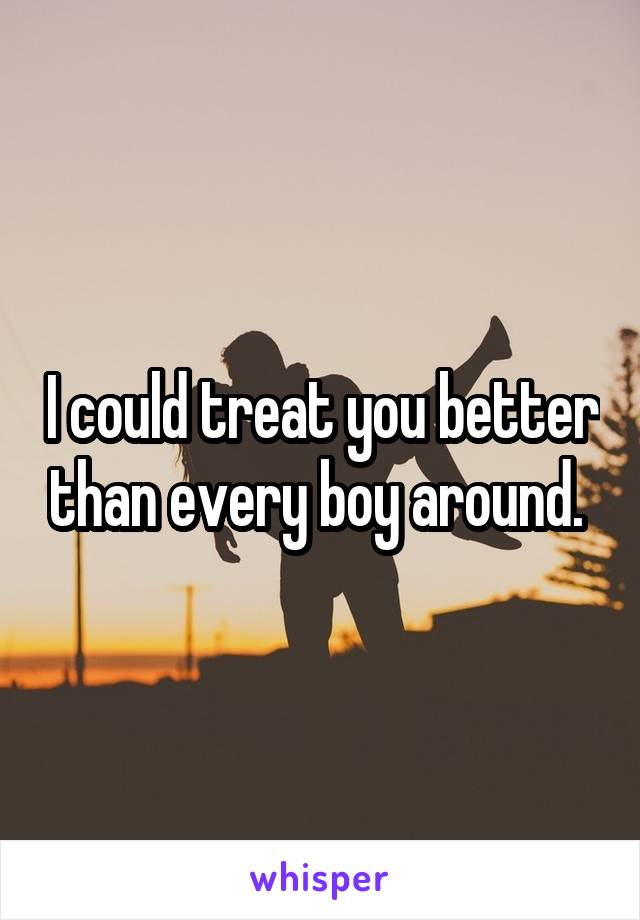 I could treat you better than every boy around.