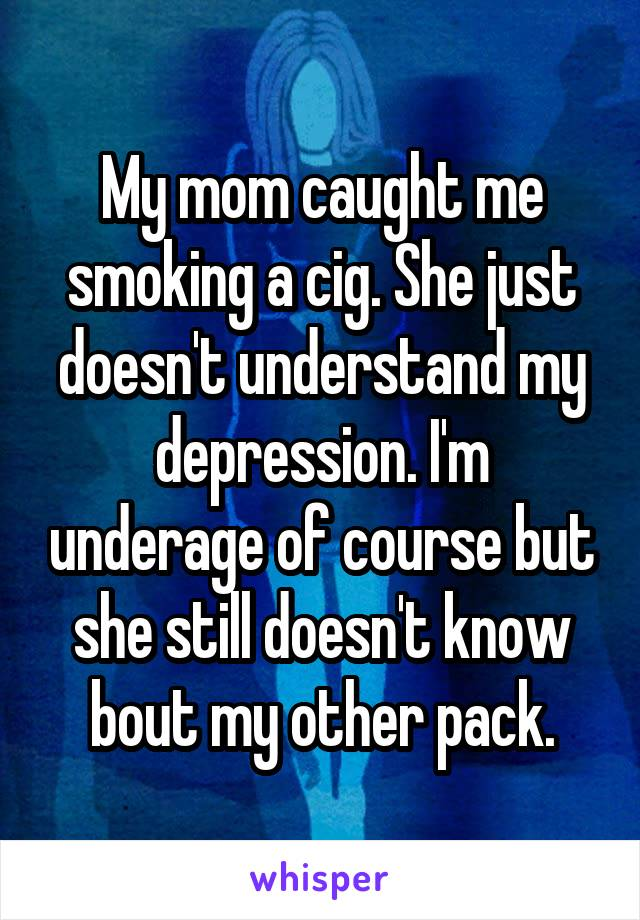 My mom caught me smoking a cig. She just doesn't understand my depression. I'm underage of course but she still doesn't know bout my other pack.