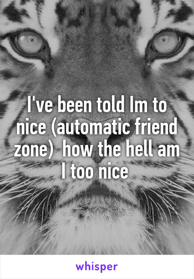 I've been told Im to nice (automatic friend zone)  how the hell am I too nice