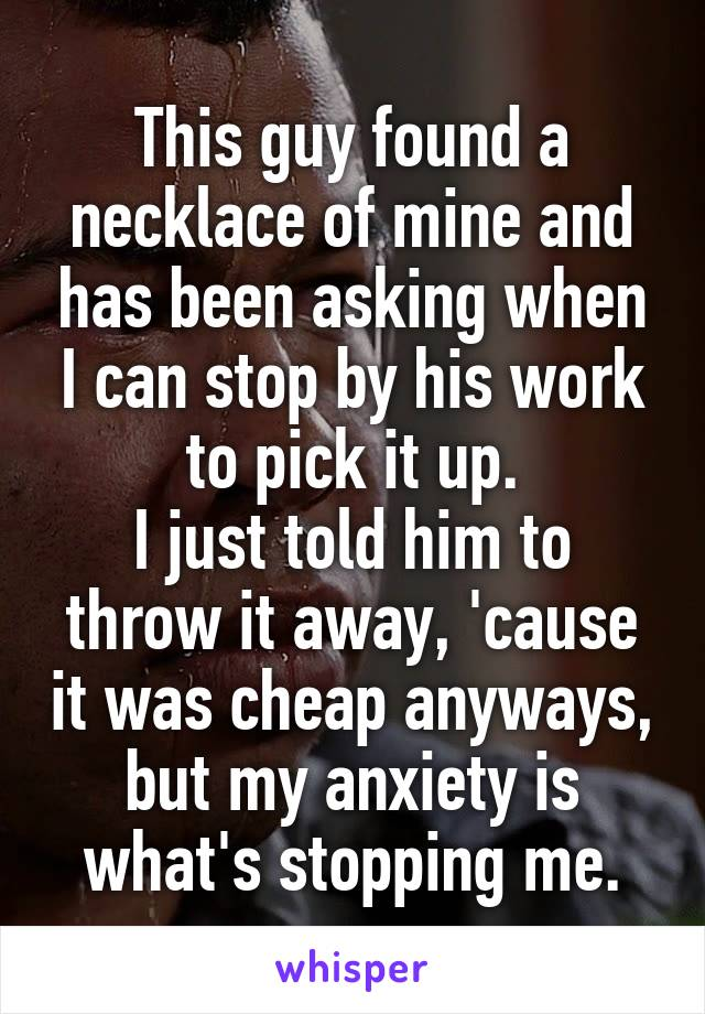 This guy found a necklace of mine and has been asking when I can stop by his work to pick it up. I just told him to throw it away, 'cause it was cheap anyways, but my anxiety is what's stopping me.