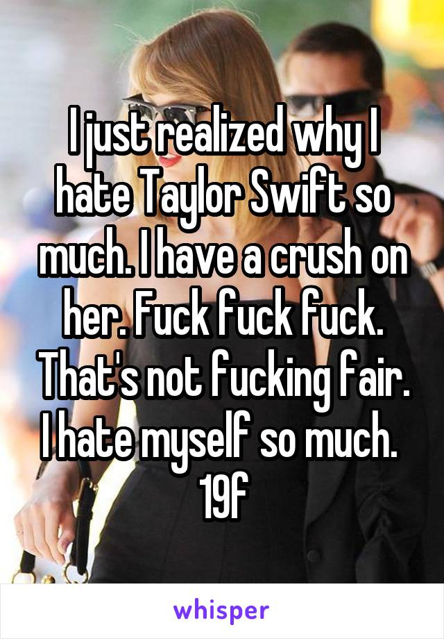 I just realized why I hate Taylor Swift so much. I have a crush on her. Fuck fuck fuck. That's not fucking fair. I hate myself so much.  19f