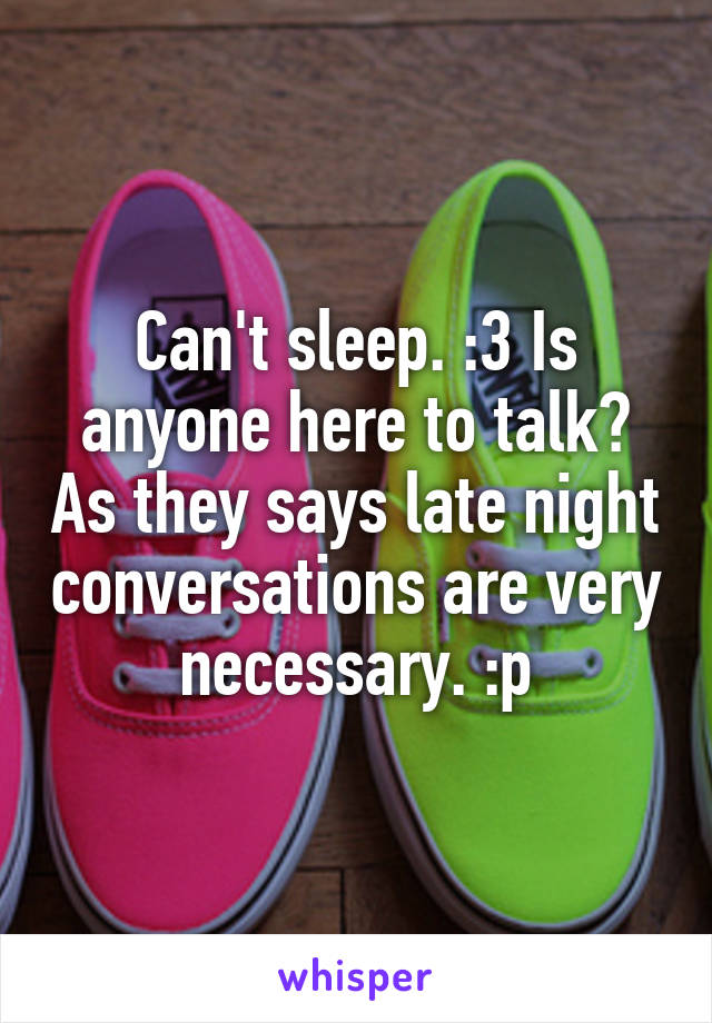 Can't sleep. :3 Is anyone here to talk? As they says late night conversations are very necessary. :p