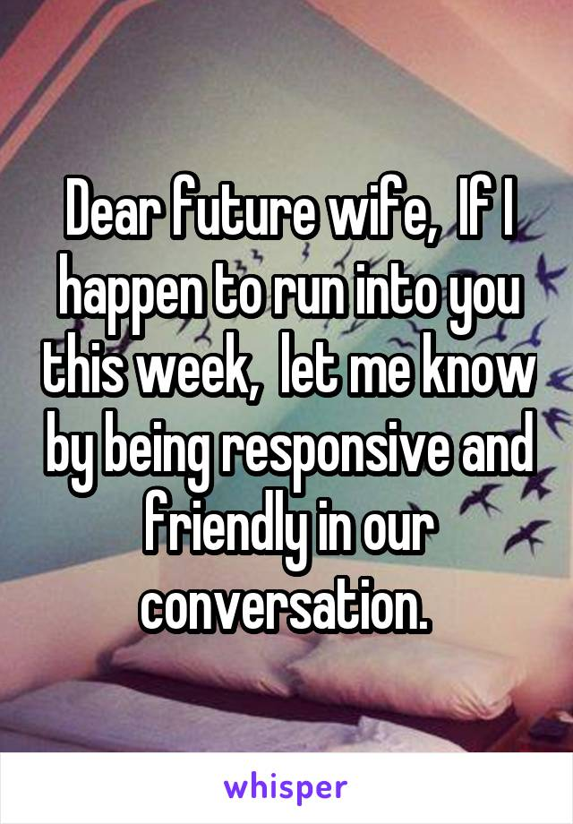 Dear future wife,  If I happen to run into you this week,  let me know by being responsive and friendly in our conversation.