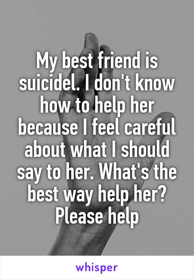 My best friend is suicidel. I don't know how to help her because I feel careful about what I should say to her. What's the best way help her? Please help