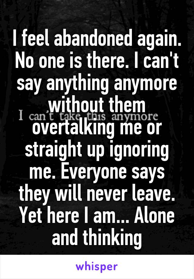 I feel abandoned again. No one is there. I can't say anything anymore without them overtalking me or straight up ignoring me. Everyone says they will never leave. Yet here I am... Alone and thinking