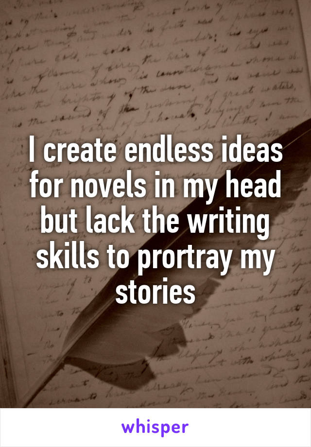 I create endless ideas for novels in my head but lack the writing skills to prortray my stories