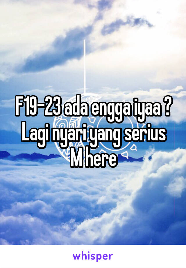 F19-23 ada engga iyaa ? Lagi nyari yang serius M here