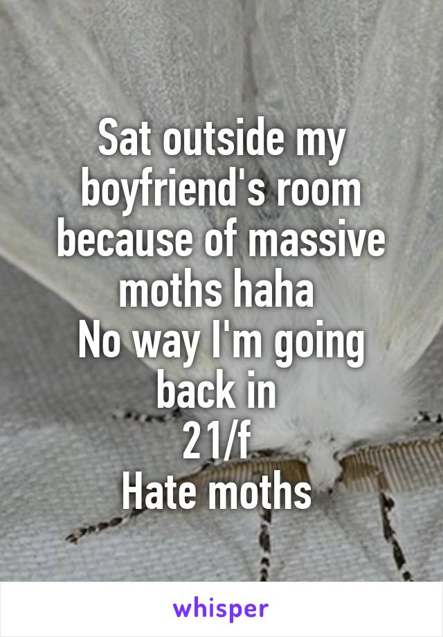 Sat outside my boyfriend's room because of massive moths haha  No way I'm going back in  21/f  Hate moths