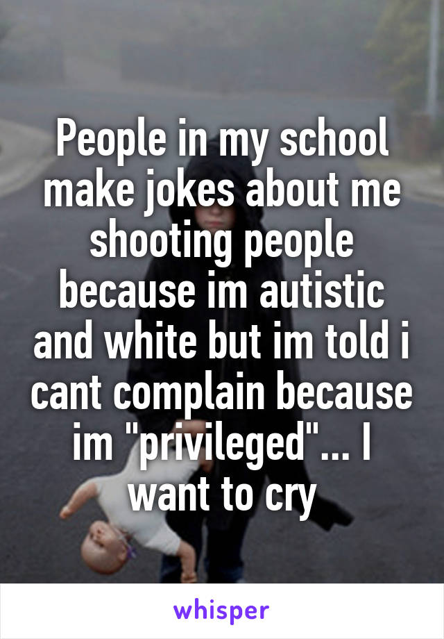 "People in my school make jokes about me shooting people because im autistic and white but im told i cant complain because im ""privileged""... I want to cry"