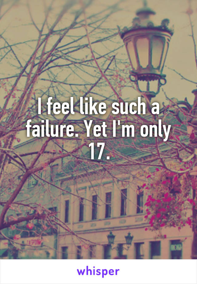I feel like such a failure. Yet I'm only 17.