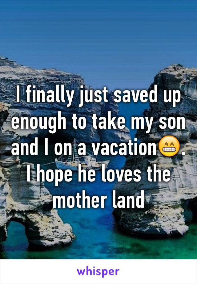 I finally just saved up enough to take my son and I on a vacation😁. I hope he loves the mother land