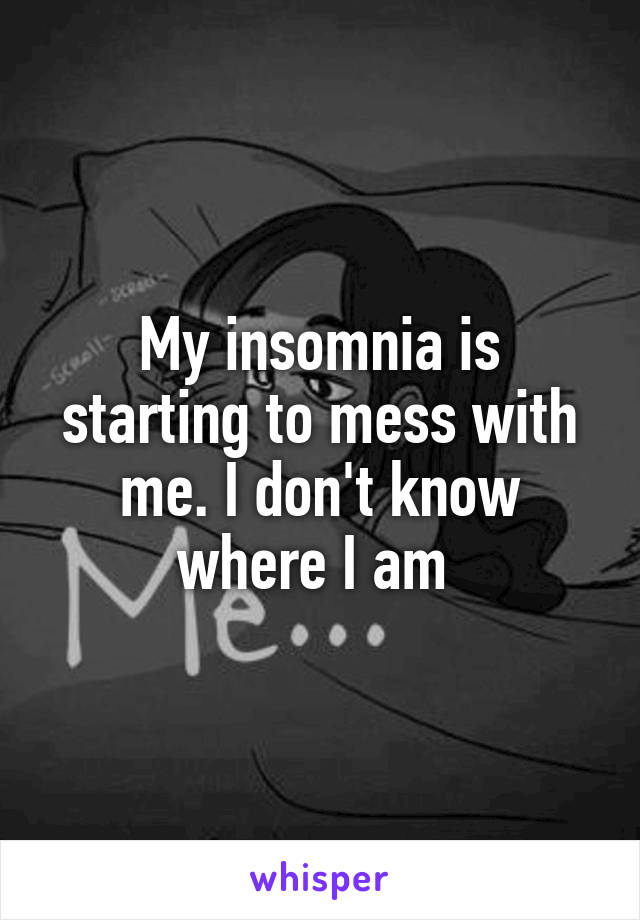 My insomnia is starting to mess with me. I don't know where I am