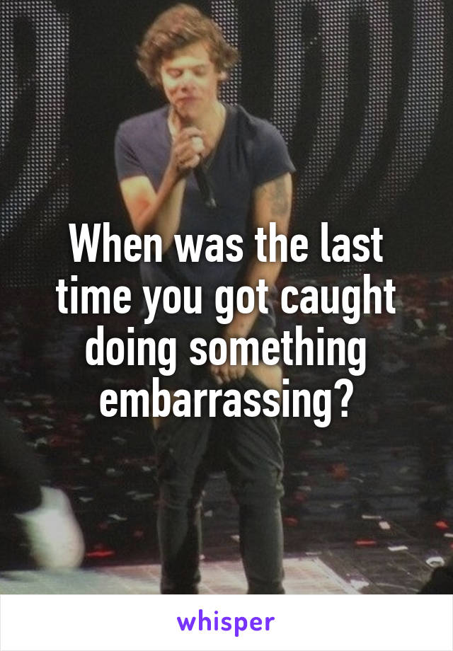 When was the last time you got caught doing something embarrassing?