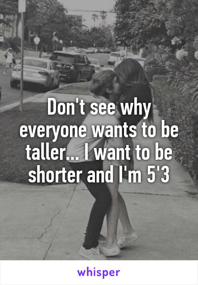Don't see why everyone wants to be taller... I want to be shorter and I'm 5'3