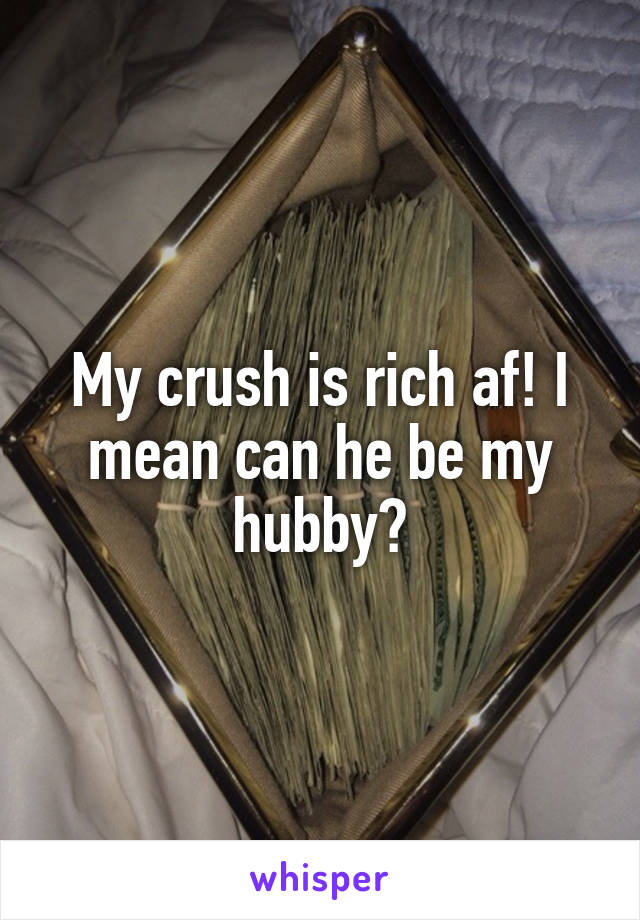 My crush is rich af! I mean can he be my hubby?
