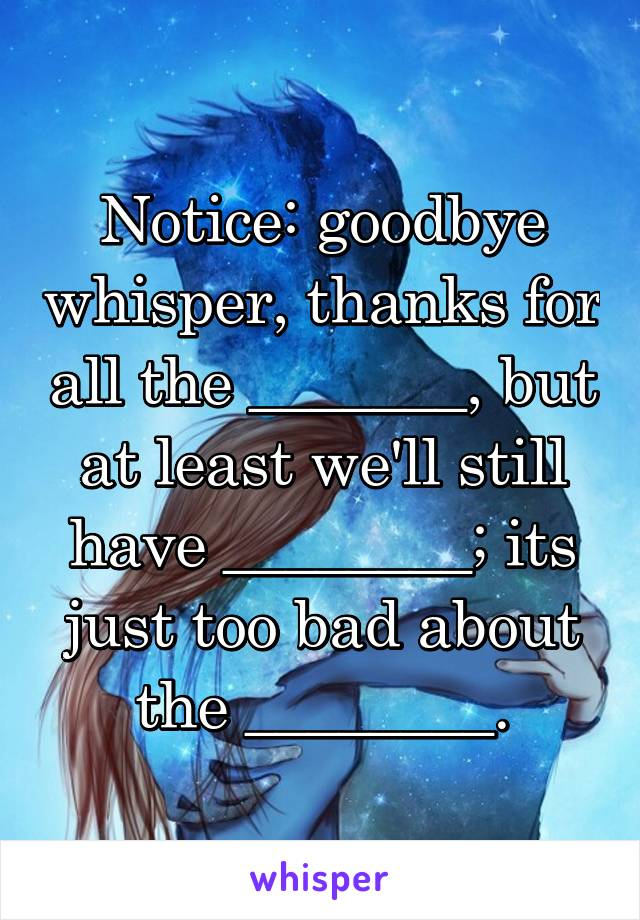 Notice: goodbye whisper, thanks for all the _______, but at least we'll still have ________; its just too bad about the ________.