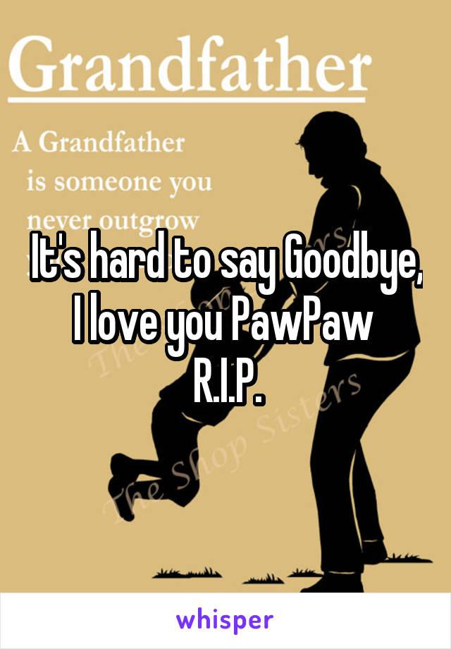 It's hard to say Goodbye, I love you PawPaw  R.I.P.