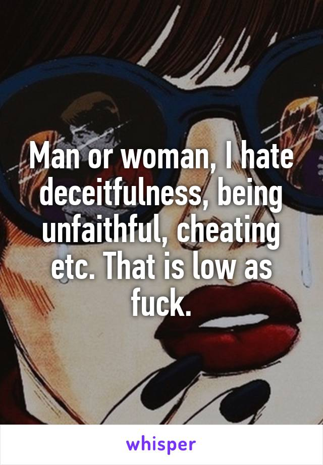 Man or woman, I hate deceitfulness, being unfaithful, cheating etc. That is low as fuck.