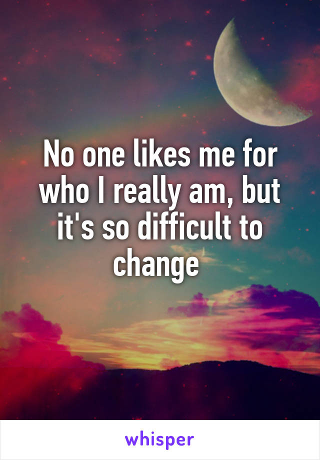 No one likes me for who I really am, but it's so difficult to change