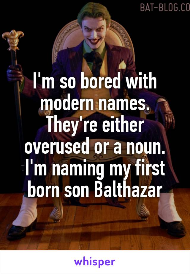 I'm so bored with modern names. They're either overused or a noun. I'm naming my first born son Balthazar
